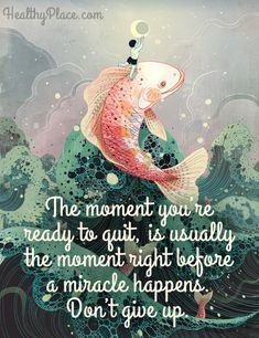 Positive Quote: The moment you're ready to quit, is usually the moment right before a miracle happens. Don't give up. www.HealthyPlace.com