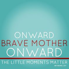 motherhood is an exercise of bravery. a simple post celebrating the bravery of moms