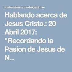 """Hablando acerca de Jesus Cristo.: 20 Abril 2017: """"Recordando la Pasion de Jesus de N..."""