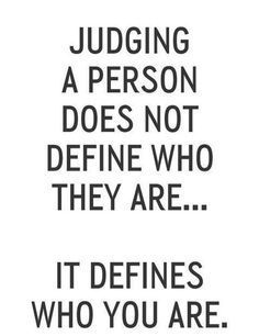 Judging a person does not define who they are... It defines who you are.