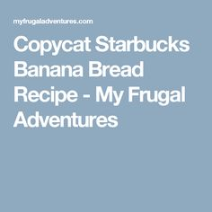 Copycat Starbucks Banana Bread Recipe - My Frugal Adventures