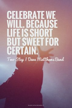 Celebrate we will. Because life is short but sweet for certain. - Two Step   Dave Matthews Band   Chelsea made this with Spoken.ly