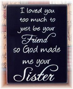 I loved you too much to just be your friend so God made me your sister wood sign - Trend Sister Quotes 2019 Just Be You, Love You So Much, My Love, Quotes Loyalty, Me Quotes, Favor Quotes, Aunt Quotes, Quotes Quotes, Brother Quotes