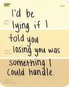 I'd be lying if I told you losing you was something I could handle.