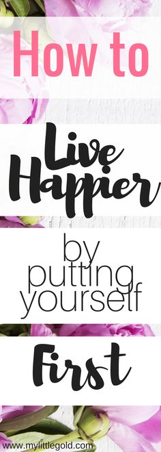 How to Live Happier By Putting Yourself First - My Little Gold