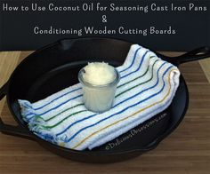 How to Use Coconut Oil for Seasoning Cast Iron Pans and Conditioning Wooden Cutting Boards
