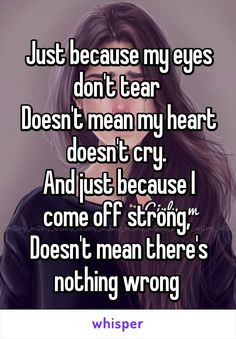 Just because my eyes don't tear  Doesn't mean my heart doesn't cry.  And just because I come off strong,  Doesn't mean there's nothing wrong