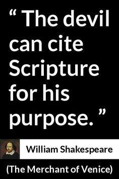 William Shakespeare - The Merchant of Venice - The devil can cite Scripture for his purpose.he conveniently leaves some things out.know your script. Wisdom Quotes, Quotes To Live By, Me Quotes, Change Quotes, Strong Quotes, Attitude Quotes, Shakespeare Quotes, Literary Quotes, William Shakespeare