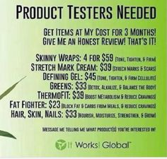 I need product testers for a few of the It Works products! I can't possibly try all of these products and be able to show specific results. All you do is agree to use any one product for 90 days. At the end of the 90 days you just give me your honest opinion and send me before/after pictures! 90 days with these products could change your life! Find me on FB at www.facebook.com/helenhealth, visit my website at www.helengentz.itworks.com or email me at helenscorner1@gmail.com