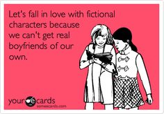 """""""Let's fall in love with fictional characters because we can't get real boyfriends of our own.""""- My new motto!"""