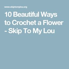 10 Beautiful Ways to Crochet a Flower - Skip To My Lou