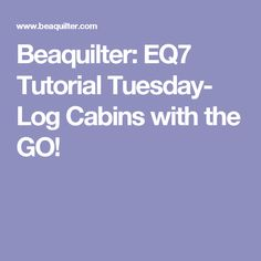 Beaquilter: EQ7 Tutorial Tuesday- Log Cabins with the GO!