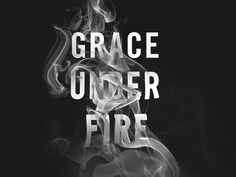 Grace Under Fire.  Always.