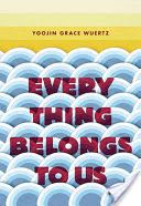 Everything belongs to us : a novel / Yoojin Grace Wuertz