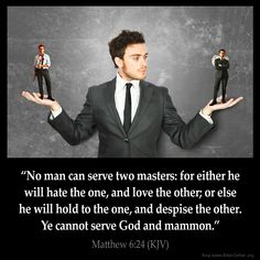 Matthew 6:24  No man can serve two masters: for either he will hate the one and love the other; or else he will hold to the one and despise the other. Ye cannot serve God and mammon.  Matthew 6:24 (KJV)  from King James Version Bible (KJV Bible) http://ift.tt/1jEp121  Filed under: Bible Verse Pic Tagged: Bible Bible Verse Bible Verse Image Bible Verse Pic Bible Verse Picture Daily Bible Verse Image King James Bible King James Version KJV KJV Bible KJV Bible Verse Matthew 6:24 Pic Picture…