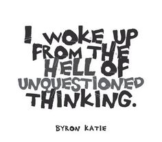 I woke up from the hell of unquestioned thinking.  —Byron Katie