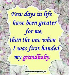 Few days in life have been greater for me, than the one when I was first handed my grandbaby. Quotes About Grandchildren, Grandkids Quotes, Grandma Quotes, Cousin Quotes, Daughter Quotes, Grandmothers Love, Love Of My Life, My Love, Grandma And Grandpa