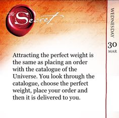 Attracting the perfect weight is the same as placing an order with the catalogue of the Universe. You look through the catalogue, choose the perfect weight, place your order and then it is delivered to you. Practice everyday with The Secret Daily Teachings App http://bit.ly/1Jce2Y2