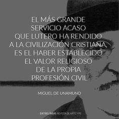 """""""El más grande servicio acaso que Lutero ha rendido a la civilización cristiana, es el haber establecido el valor religioso de la propia profesión civil"""" Miguel de Unamuno"""