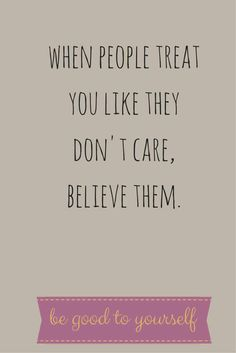 When people treat you like they don't care, believe them. No words could possibly be truer. ~@guntotingkafir