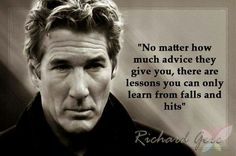 """""""No matter how much advice they give you, there are lessons you can only learn from falls and hits."""", Richard Gere"""