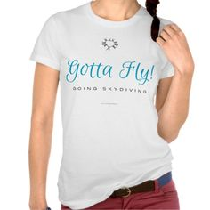 Gotta Fly! Going Skydiving T Shirts