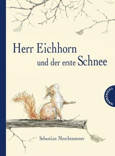 Eichhorn and the first snow - Mr. Eichhorn and the first snow – Meschenmoser, Sebastian - Good Night Books, Good Books, New Children's Books, Best Books To Read, Thing 1, Illustrations, Book Cover Design, Book Worms, Book Lovers
