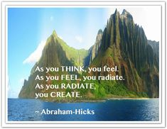 As you THINK, you feel. As you FEEL, you radiate. As your RADIATE, you CREATE. *Abraham-Hicks Quotes (AHQ2281) #creating #think