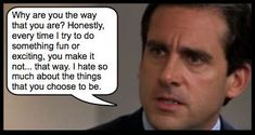 """I hate so much about the things you choose to be."" -Michael Scott of The Office"