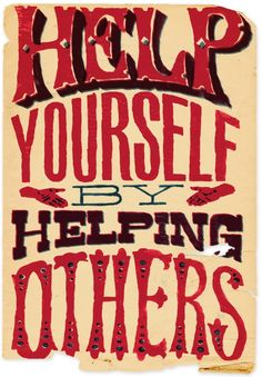 """Help yourself by helping others."""