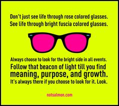Don't just see life through rose colored glasses. See life through bright fuscia colored glasses. Happy Thoughts, Positive Thoughts, Positive Quotes, Inspirational Quotes For Kids, Great Quotes, Rose Colored Glasses, Word Of Faith, Beacon Of Light, Negative Thinking