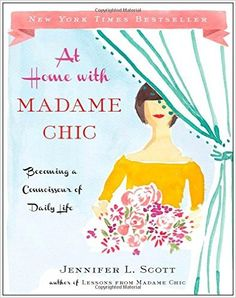 At Home with Madame Chic: Becoming a Connoisseur of Daily Life: Jennifer L. Scott: 9781476770338: Amazon.com: Books