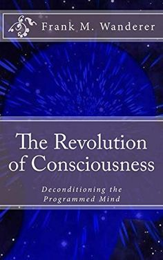 The Revolution of Consciousness: Deconditioning the Programmed Mind, http://www.amazon.com/dp/B00Y7D3UY4/ref=cm_sw_r_pi_awdm_udYBvb12MGKE8