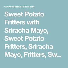 Sweet Potato Fritters with Sriracha Mayo, Sweet Potato Fritters, Sriracha Mayo, Fritters, Sweet Potatoes, Sriracha, Ciao Chow Bambina, Appetizer, Side-Dish