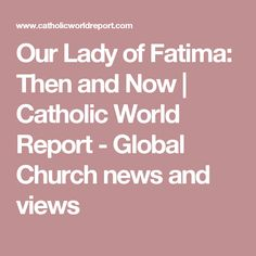 Our Lady of Fatima: Then and Now | Catholic World Report - Global Church news and views
