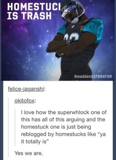 "It's funny because when you insult Superwholock, they're all like"" Who do you think you are, you are going down!"" But if you insult Homestuck, we're just like, ""Haha, yeah."""