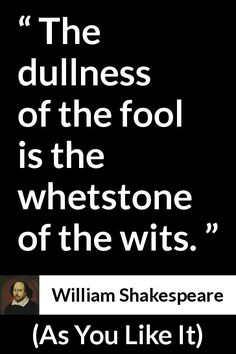 William Shakespeare - As You Like It - The dullness of the fool is the whetstone of the wits.