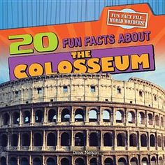 20 Fun Facts about the Colosseum by Drew Nelson 937 NEL Provides information about the Colosseum, including such facts as how 50,000 people could fit in it and that sometimes the games lasted for months.
