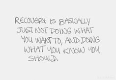 Recovery is basically just not doing what you want to, ans doing what you know you should