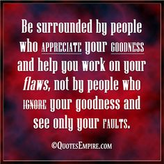 Be surrounded by people who appreciate your goodness and help you work on your flaws, not by people who ignore your goodness and see only your faults. Dope Quotes, Great Quotes, Quotes To Live By, Inspirational Quotes, I Appreciate You Quotes, Good People Quotes, Dealing With Difficult People, Appreciation Quotes, Meaningful Quotes