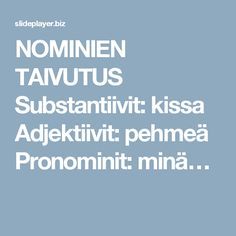 NOMINIEN TAIVUTUS Substantiivit: kissa Adjektiivit: pehmeä Pronominit: minä… Kissa, Language, Teaching, Learning, Education, Language Arts