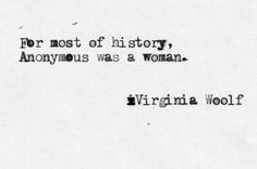 For most of history, anonymous was a woman. - Virginia Woolf