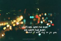lights will guide you home  and ignite your bones  and i will try, to fix you  -coldplay