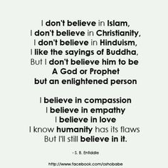 "Not my perfect sentiment as I don't know the sayings of Buddha, nor do I know how much i ""believe"" in humanity. But I *DO* believe in compassion, empathy, and love!"