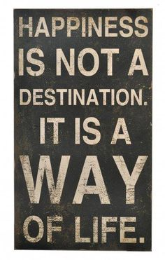 Happiness is not a destination. It is a way of life.