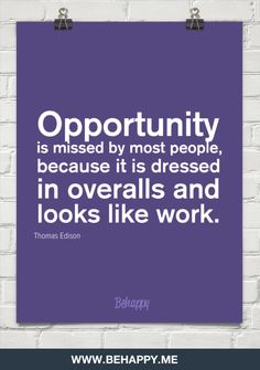 Opportunity is missed by most people, because it is dressed in overalls and looks like work.