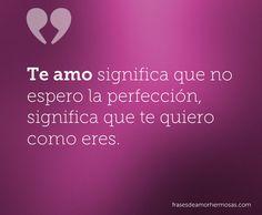 Te amo significa que no espero la perfección, significa que te quiero como eres.