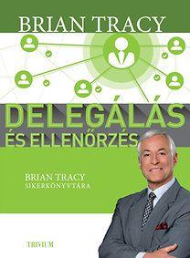 Brian Tracy: Delegálás és ellenőrzés Brian Tracy, Books, Success, Libros, Book, Book Illustrations, Libri