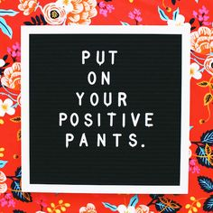 Put on your positive pants. thedailyquotes.com