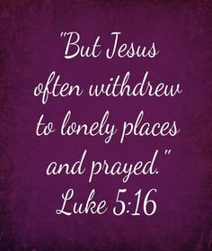 Jesus Often Withdrew To Lonely Places And Prayed. If He had to, shouldn't we?